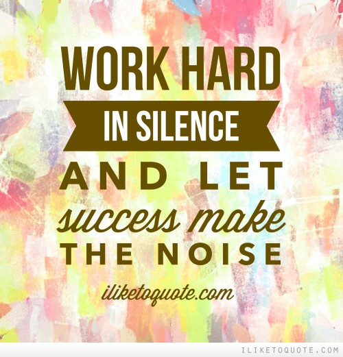 Work hard in silence and let success make the noise