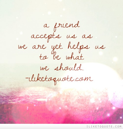 A friend accepts us as we are yet helps us to be what we should