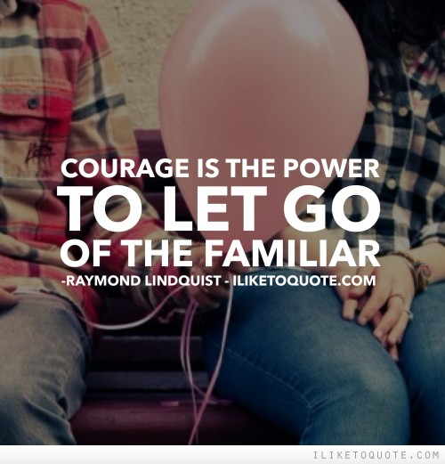 Courage is the power to let go of the familiar