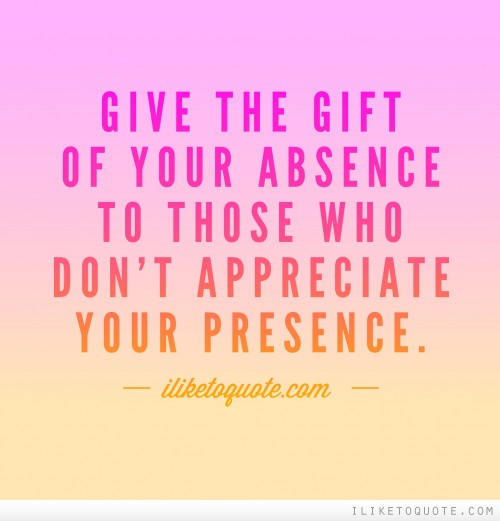 Give the gift of your absence to those who don't appreciate your presence