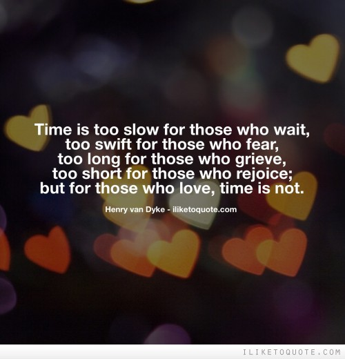 Time is too slow for those who wait, too swift for those who fear, too long for those who grieve