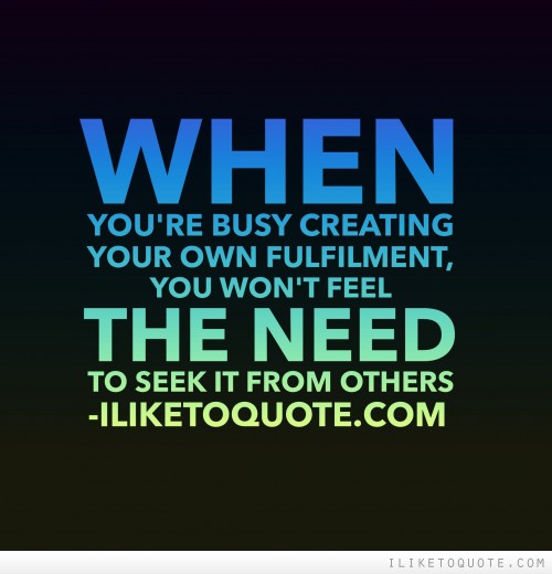 When you're busy creating your own fulfilment, you won't feel the need to seek it from others