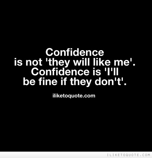 Confidence is not 'they will like me'. Confidence is 'I'll be fine if they don't'