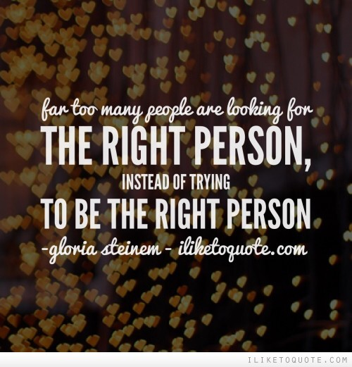 Far too many people are looking for the right person, instead of trying to be the right person