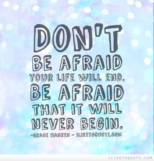 Don't be afraid your life will end. Be afraid that it will never begin