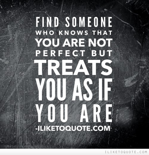 Who Is Perfekt find someone who knows that you are not but treats you as if