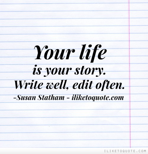 Your life is your story. Write well, edit often