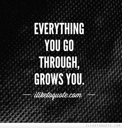 Everything you go through, grows you