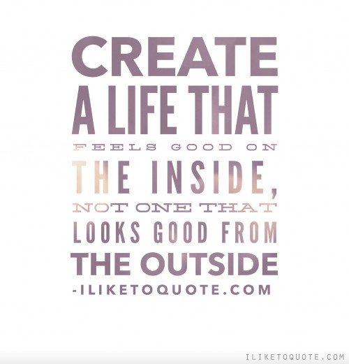 Create a life that feels good on the inside, not one that looks good from the outside