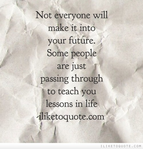 Not everyone will make it to your future. Some people are just passing through to teach you lessons in life