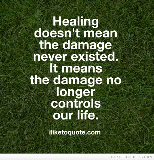 Healing doesn't mean the damage never existed. It means the damage no longer controls our life