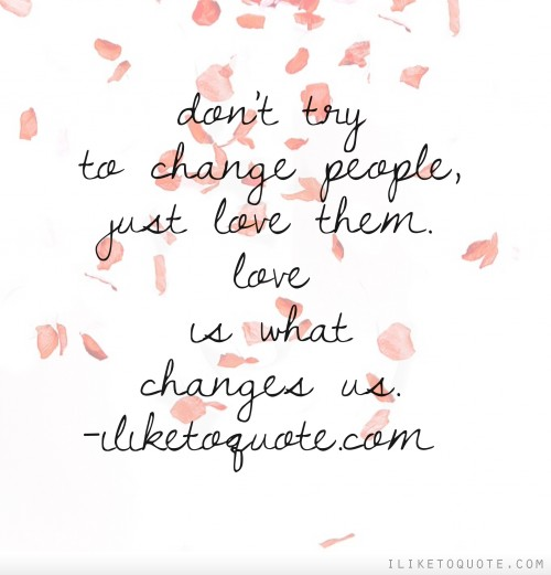 Don't try to change people, just love them. Love is what changes us