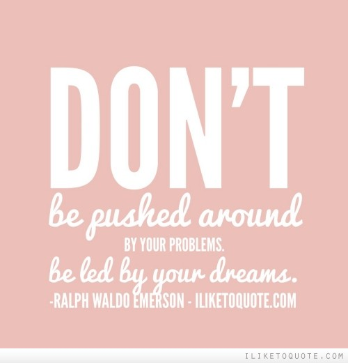 Don't be pushed around by your problems. Be led by your dreams
