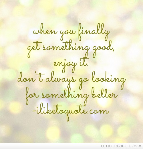 When you finally get something good, enjoy it. Don't always go looking for something better