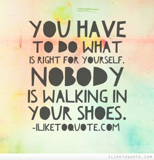 You have to do what is right for yourself. Nobody is walking in your shoes
