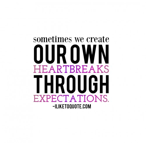 Sometimes, we create our own heartbreaks through expectations