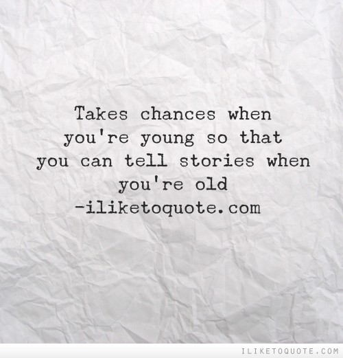 Takes chances when you're young so that you can tell stories when you're old