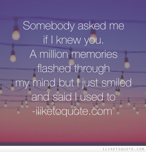 Somebody asked me if I knew you. A million memories flashed through my mind but I just smiled and said I used to