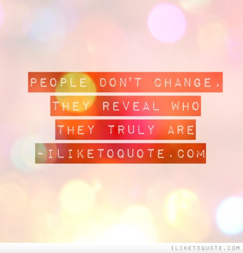 People don't change, they reveal who they truly are