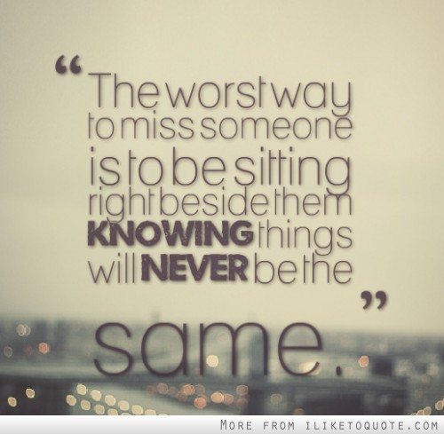 The worst way to miss someone is to be sitting right beside them knowing things will never be the same.