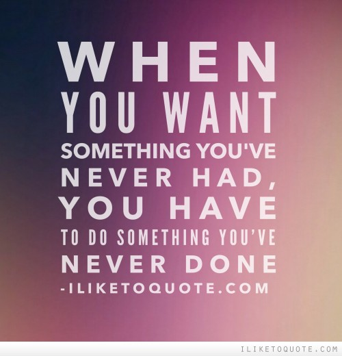 When you want something you've never had, you have to do something you've never done