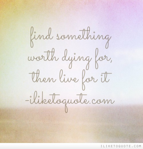 Find something worth dying for, then live for it