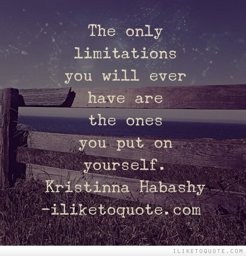 The only limitations you will ever have are the ones you put on yourself