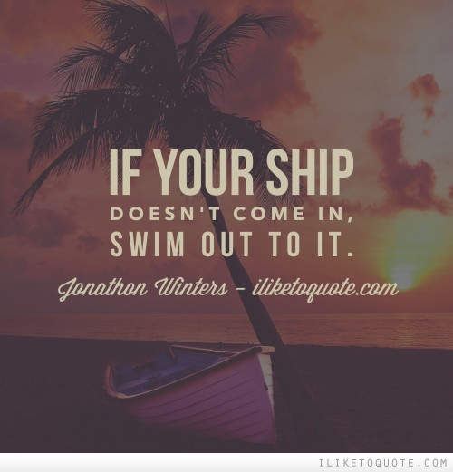 If your ship doesn't come in, swim out to it