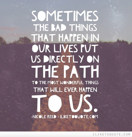 Sometimes the bad things that happen in our lives put us directly on the path to the most wonderful things that will ever happen to us