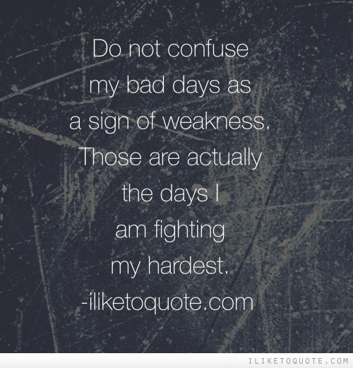 Do not confuse my bad days as a sign of weakness. Those are actually the days I am fighting my hardest