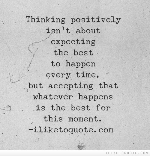 Thinking positively isn't about expecting the best to happen every time, but accepting that whatever happens is the best for this moment