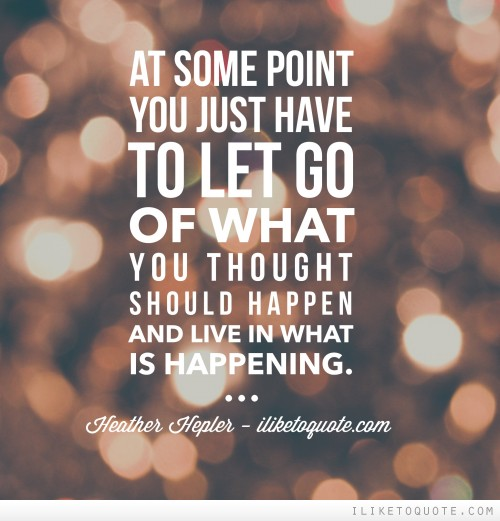 At some point you just have to let go of what you thought should happen and live in what is happening