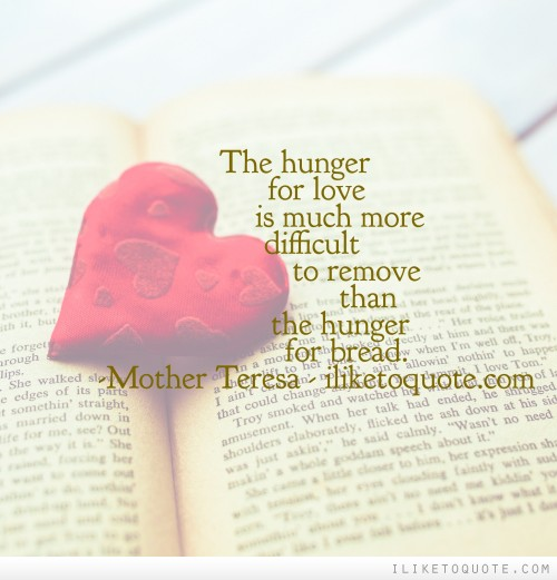 The hunger for love is much more difficult to remove than the hunger for bread