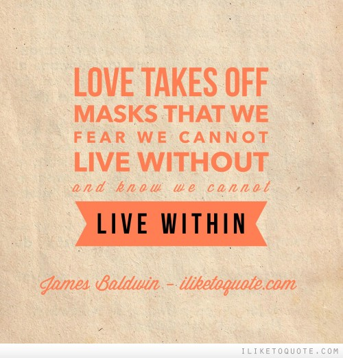 Love takes off masks that we fear we cannot live without and know we cannot live within