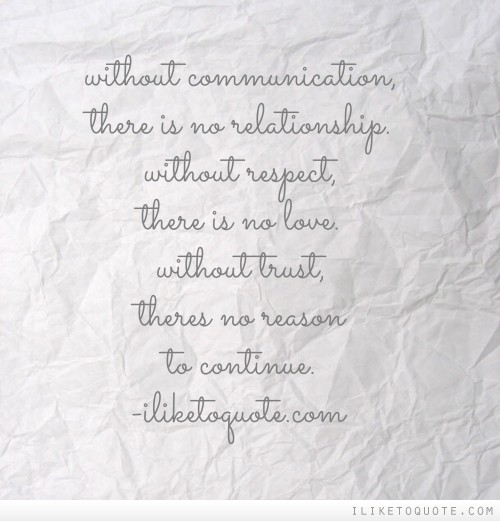 Without communication, there is no relationship. Without respect, there is no love. Without trust, theres no reason to continue