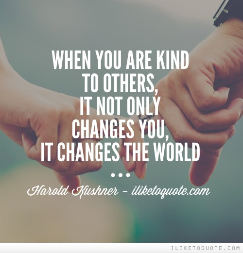 When you are kind to others, it not only changes you, it changes the world. - Harold Kushner