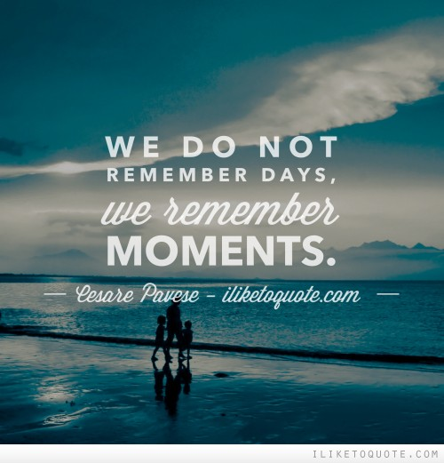We do not remember days, we remember moments