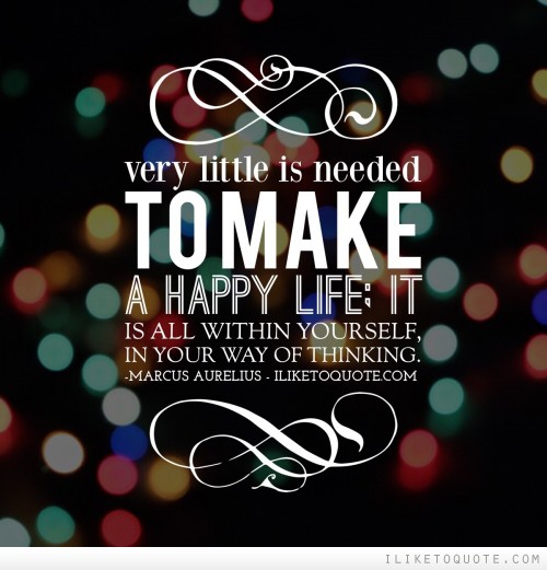 Very little is needed to make a happy life; it is all within yourself, in your way of thinking