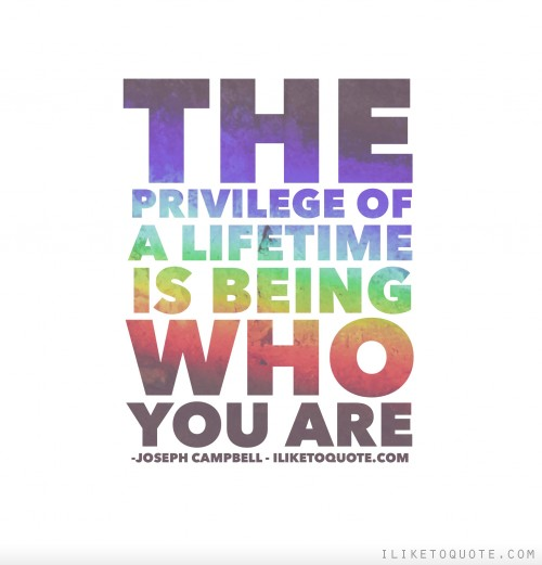 The privilege of a lifetime is being who you are