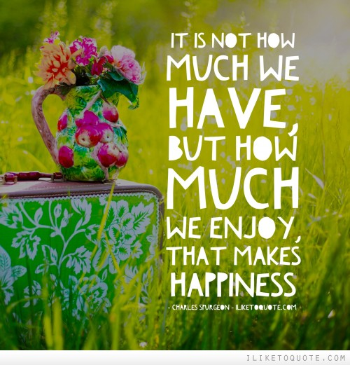 It is not how much we have, but how much we enjoy, that makes happiness