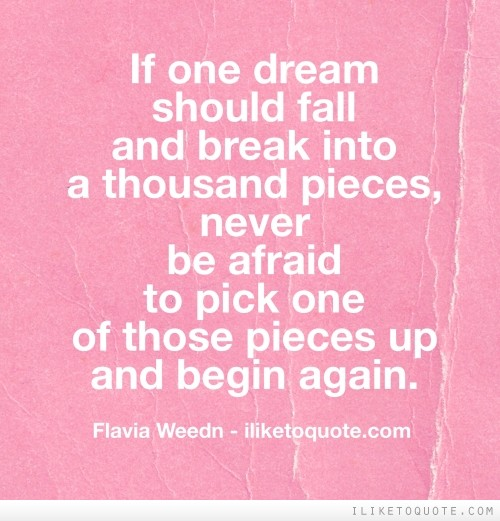 If one dream should fall and break into a thousand pieces, never be afraid to pick one of those pieces up and begin again