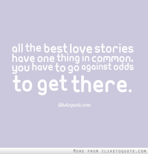 All the best love stories have one thing in common, you have to go against odds to get there.