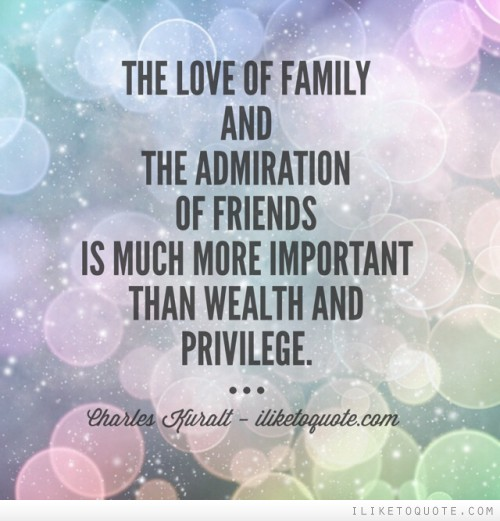The love of family and the admiration of friends is much more important than wealth and privilege