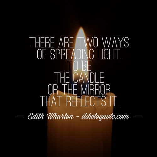 There are two ways of spreading light; To be the candle or the mirror that reflects it.