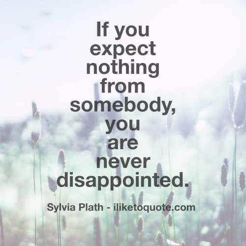 If you expect nothing from somebody, you are never disappointed.