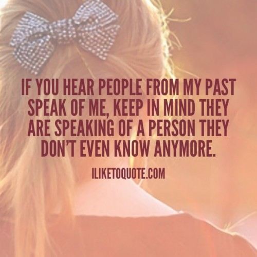 If you hear people from my past speak of me, keep in mind they are speaking of a person they don't even know anymore.