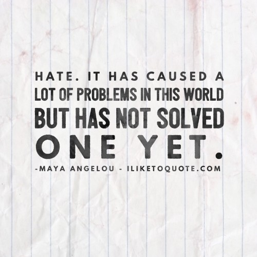 Hate. It has caused a lot of problems in this world but has not solved one yet. - Maya Angelou