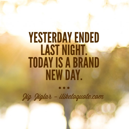 Yesterday ended last night. Today is a brand new day. - Zig Ziglar
