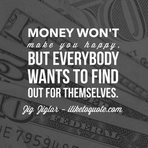 Money won't make you happy, but everybody wants to find out for themselves. - Zig Ziglar