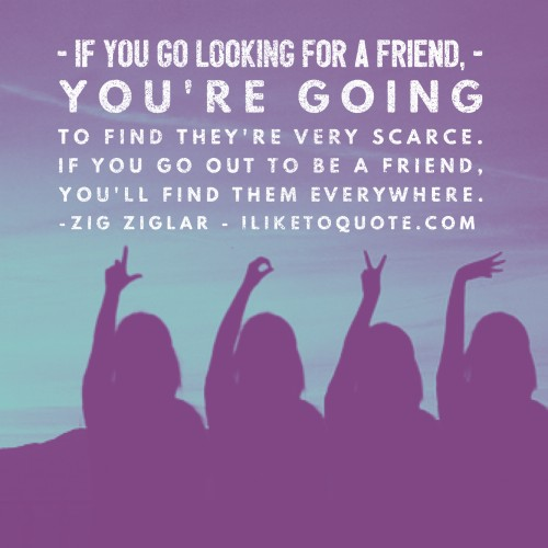 If you go looking for a friend, you're going to find they're very scarce. If you go out to be a friend, you'll find them everywhere. - Zig Ziglar